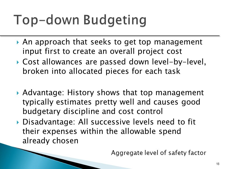 Top-down Budgeting An approach that seeks to get top management input first to create an overall project cost.