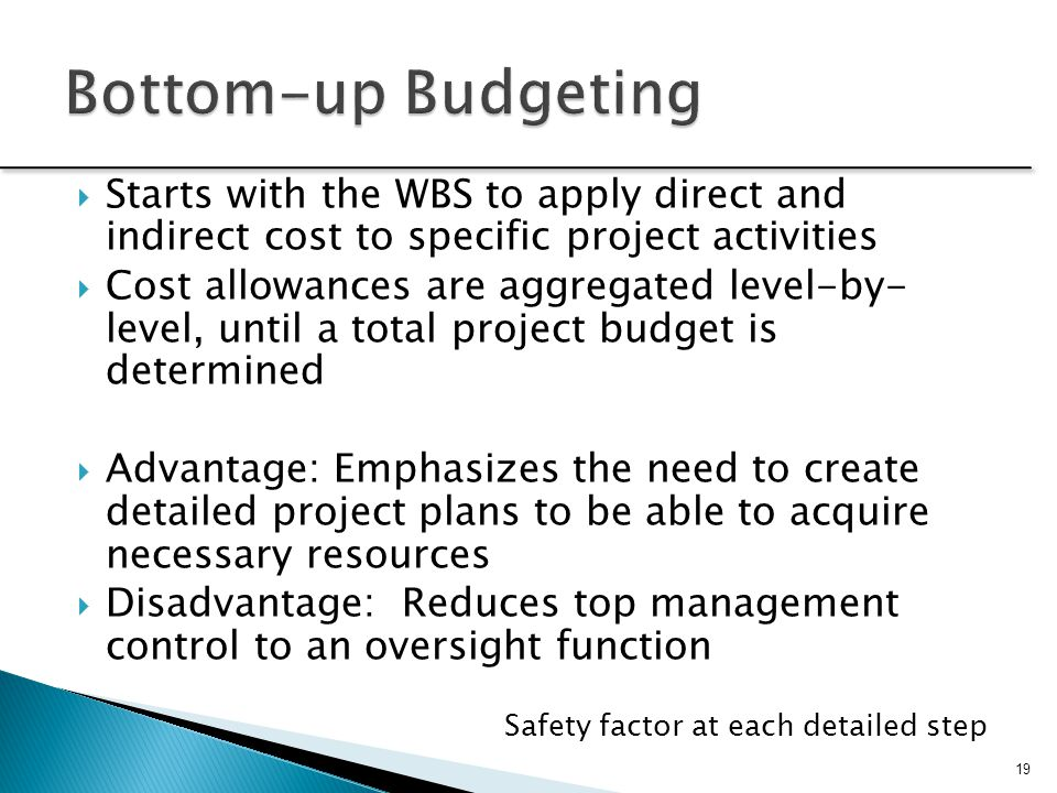 Bottom-up Budgeting Starts with the WBS to apply direct and indirect cost to specific project activities.