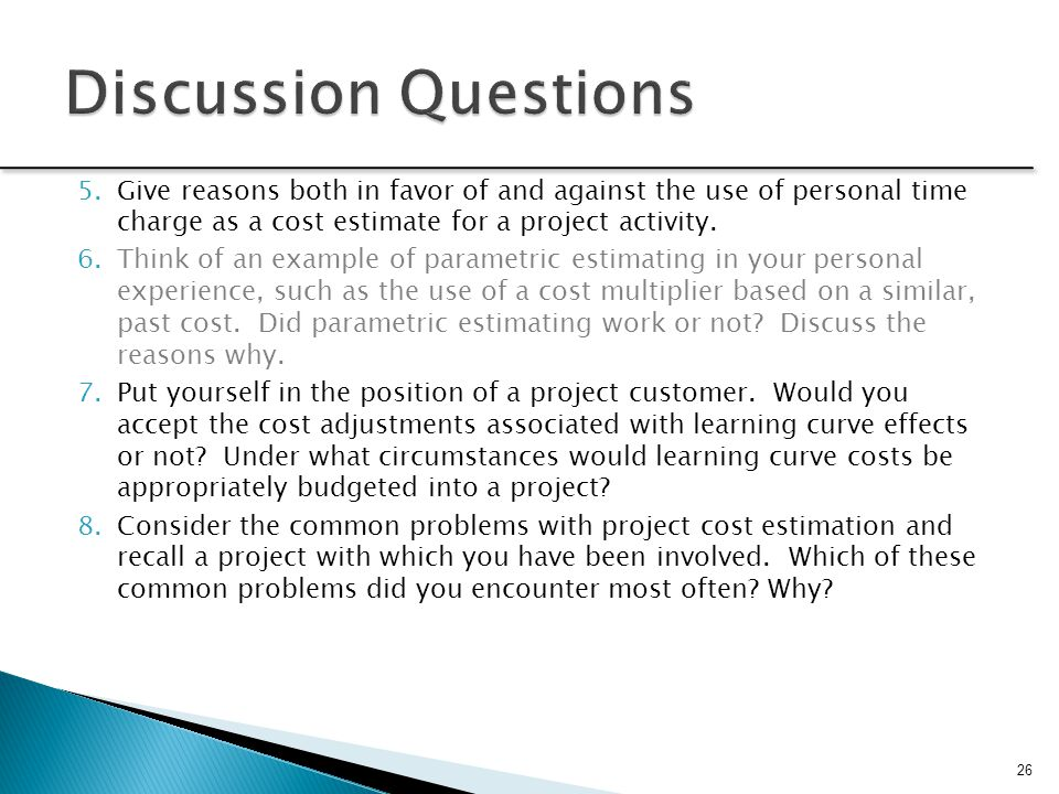 Discussion Questions Give reasons both in favor of and against the use of personal time charge as a cost estimate for a project activity.