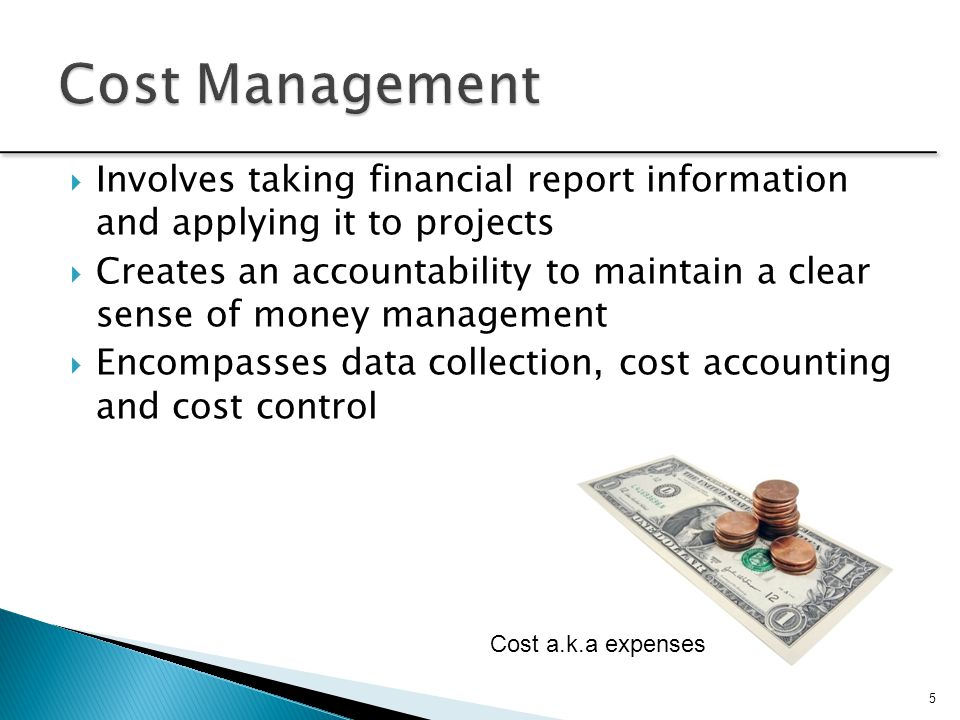 Cost Management Involves taking financial report information and applying it to projects.