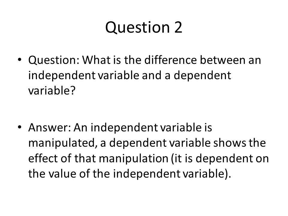 Question 2 Question: What is the difference between an independent variable and a dependent variable