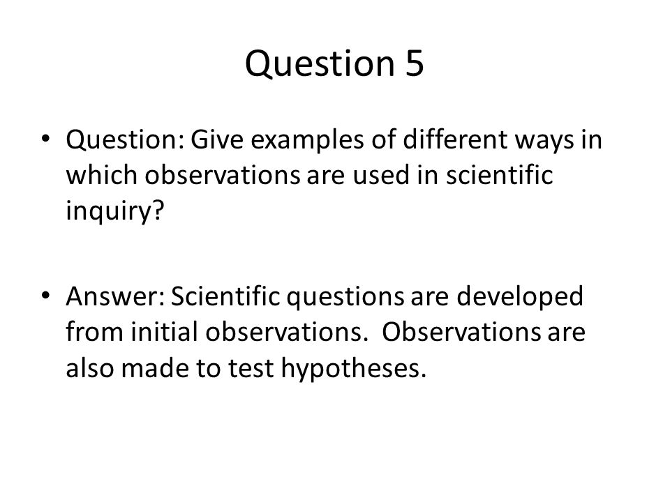Question 5 Question: Give examples of different ways in which observations are used in scientific inquiry