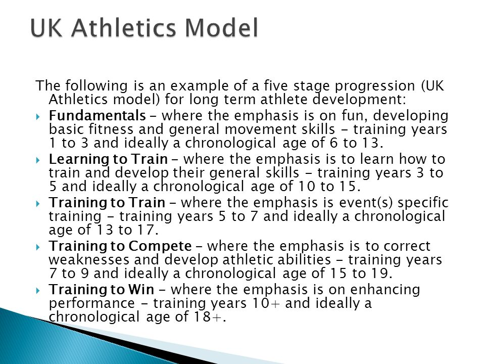 UK Athletics Model The following is an example of a five stage progression (UK Athletics model) for long term athlete development: