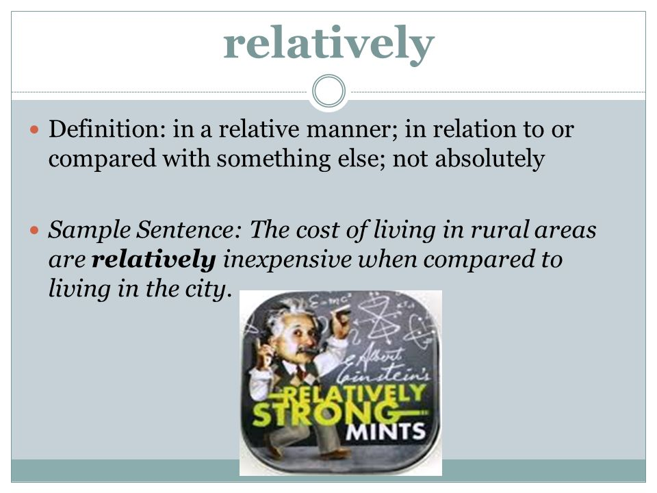 relatively Definition: in a relative manner; in relation to or compared with something else; not absolutely.
