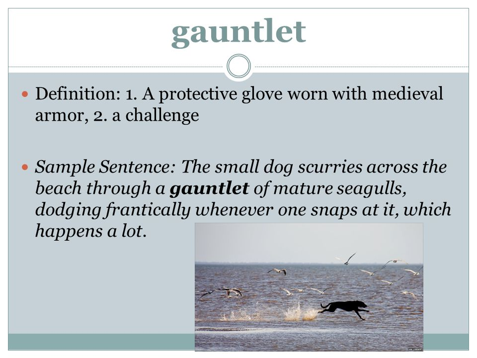 gauntlet Definition: 1. A protective glove worn with medieval armor, 2. a challenge.