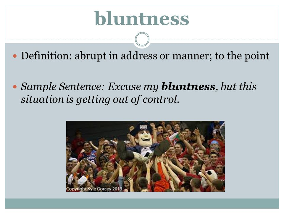 bluntness Definition: abrupt in address or manner; to the point