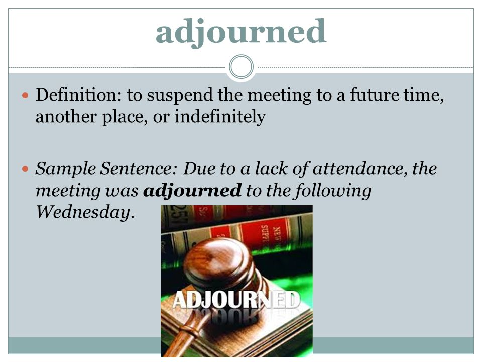 adjourned Definition: to suspend the meeting to a future time, another place, or indefinitely.