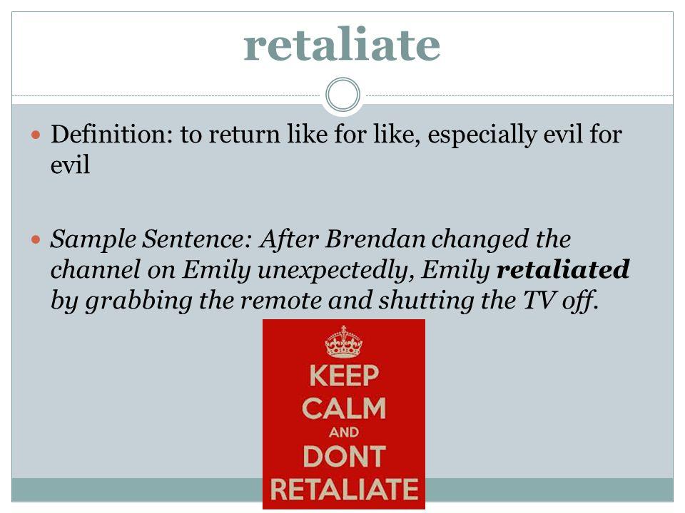 retaliate Definition: to return like for like, especially evil for evil.