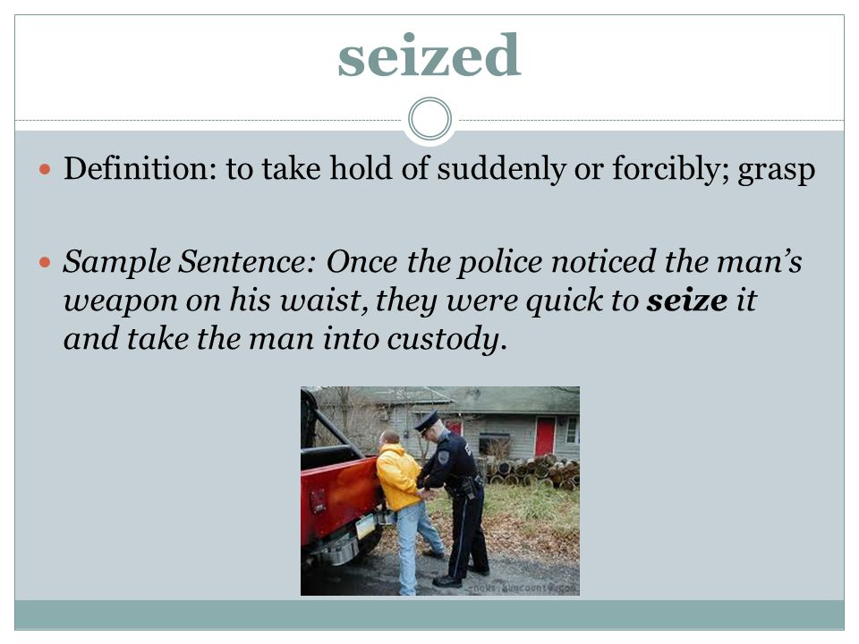 seized Definition: to take hold of suddenly or forcibly; grasp