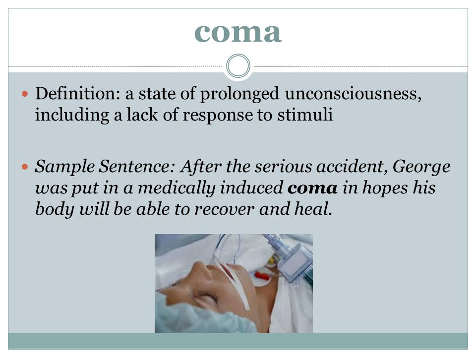 coma Definition: a state of prolonged unconsciousness, including a lack of response to stimuli.