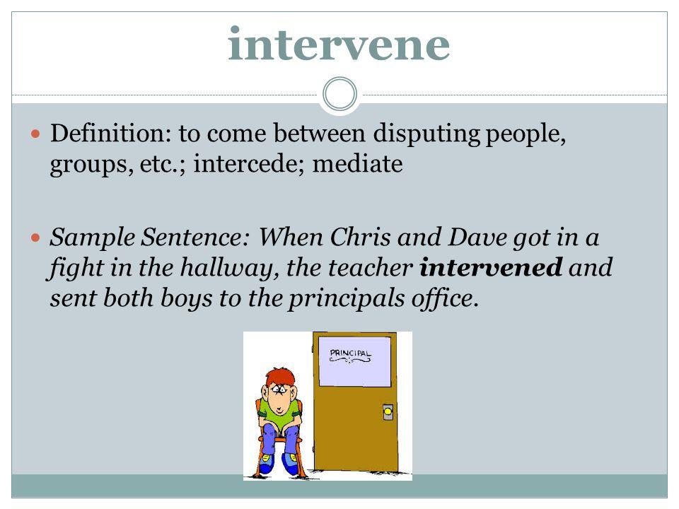 intervene Definition: to come between disputing people, groups, etc.; intercede; mediate.
