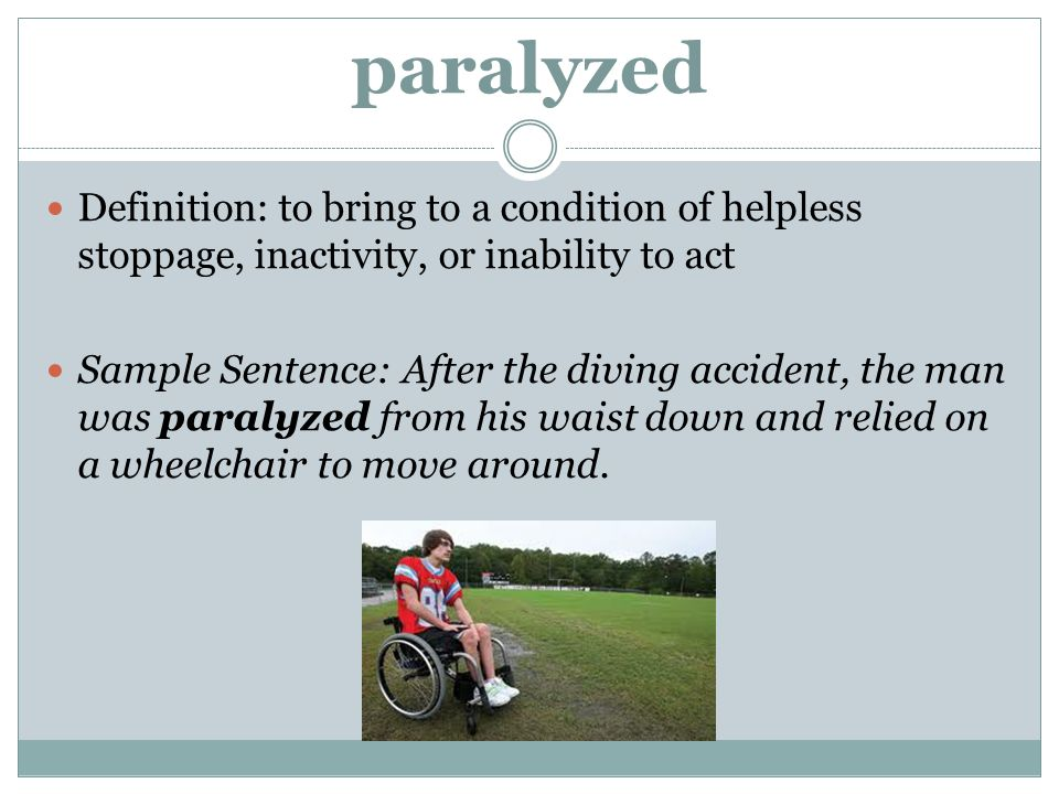 paralyzed Definition: to bring to a condition of helpless stoppage, inactivity, or inability to act.