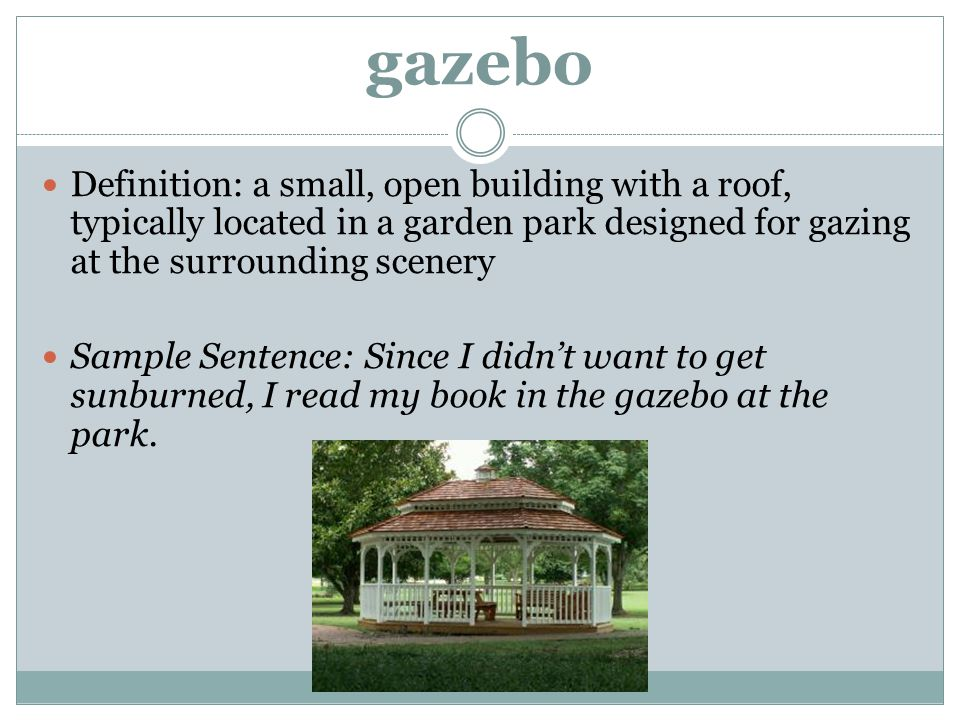 gazebo Definition: a small, open building with a roof, typically located in a garden park designed for gazing at the surrounding scenery.