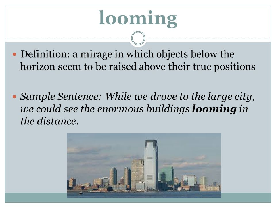 looming Definition: a mirage in which objects below the horizon seem to be raised above their true positions.