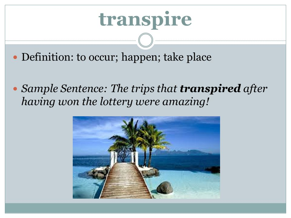 transpire Definition: to occur; happen; take place
