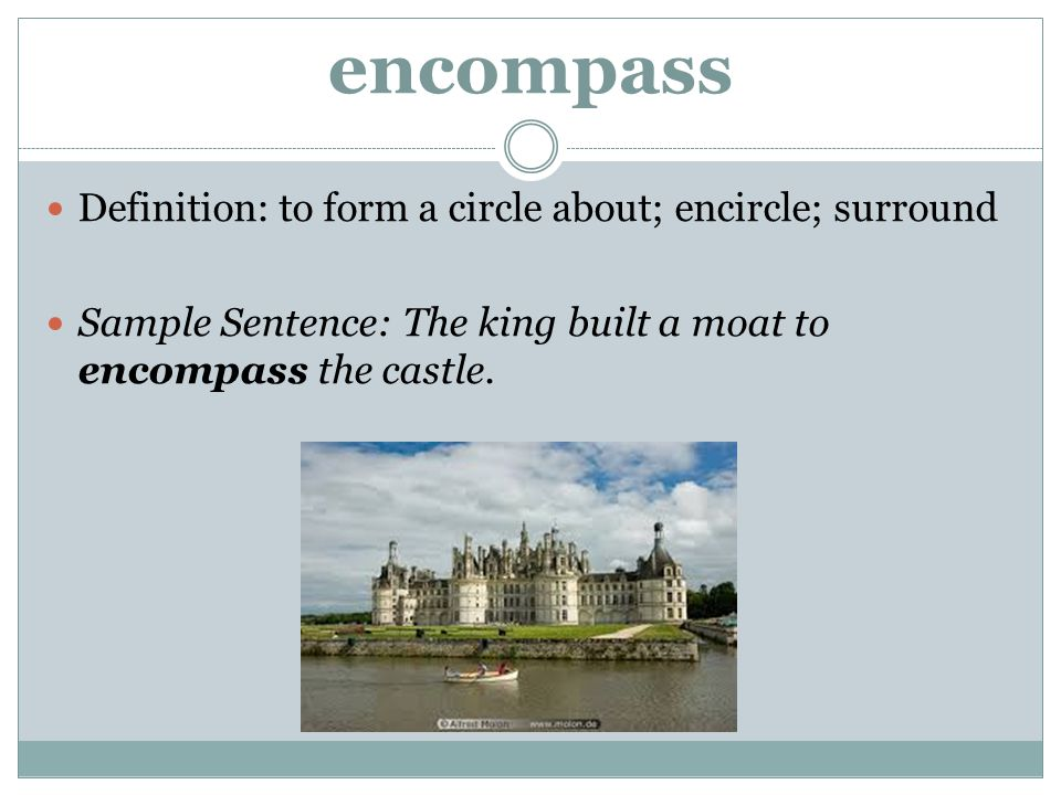 encompass Definition: to form a circle about; encircle; surround