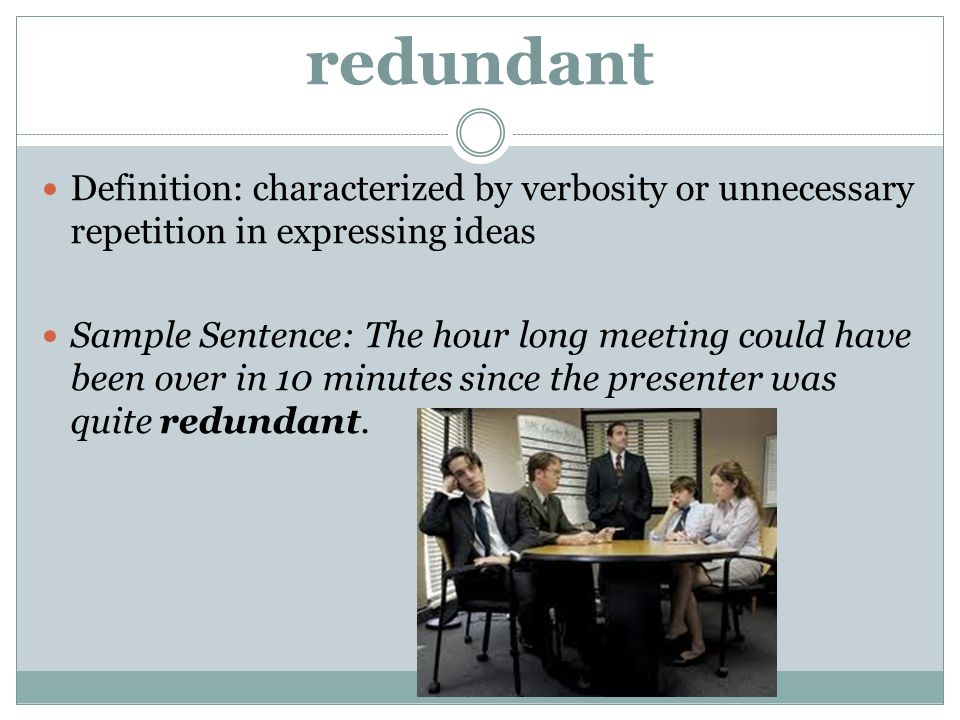 redundant Definition: characterized by verbosity or unnecessary repetition in expressing ideas.
