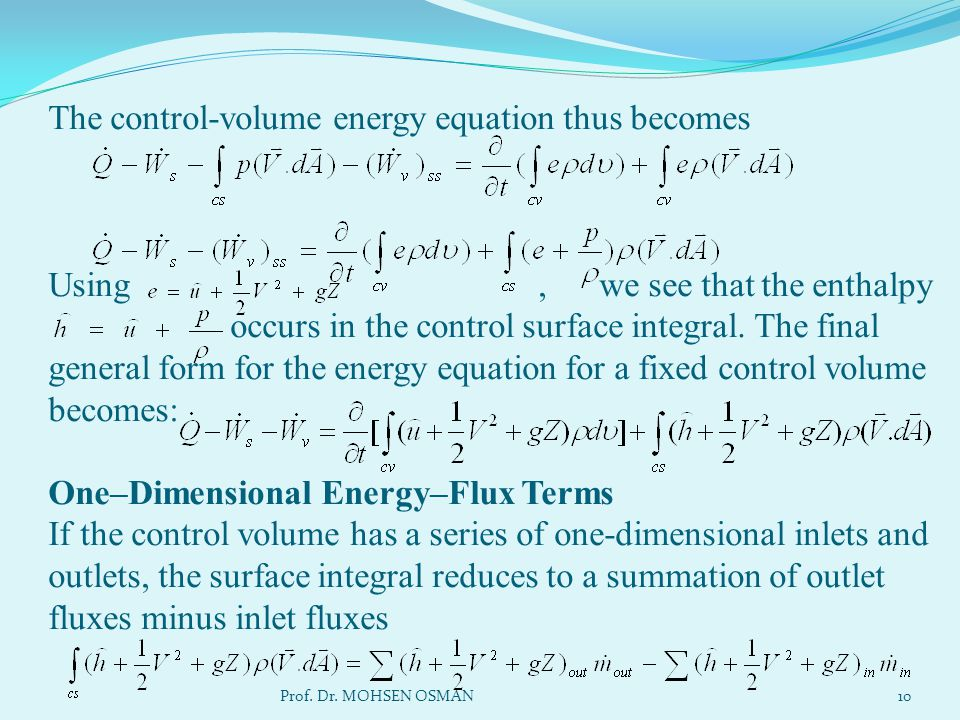The control-volume energy equation thus becomes Using , we see that the enthalpy occurs in the control surface integral. The final general form for the energy equation for a fixed control volume becomes: One–Dimensional Energy–Flux Terms If the control volume has a series of one-dimensional inlets and outlets, the surface integral reduces to a summation of outlet fluxes minus inlet fluxes