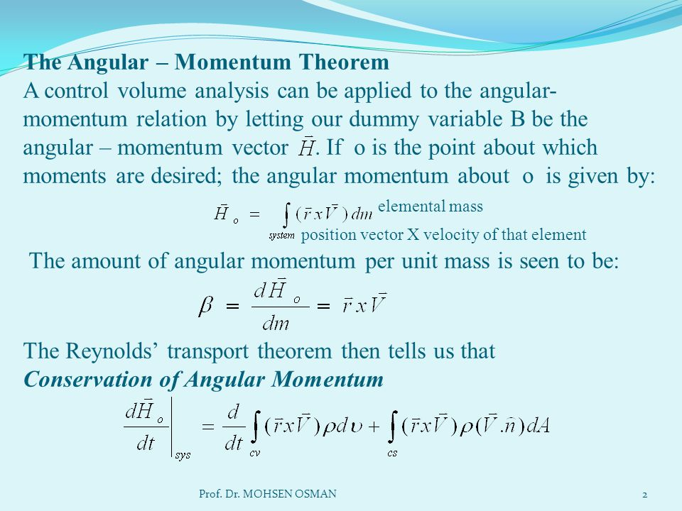 The Angular – Momentum Theorem A control volume analysis can be applied to the angular-momentum relation by letting our dummy variable B be the angular – momentum vector . If o is the point about which moments are desired; the angular momentum about o is given by: elemental mass position vector X velocity of that element The amount of angular momentum per unit mass is seen to be: The Reynolds' transport theorem then tells us that Conservation of Angular Momentum