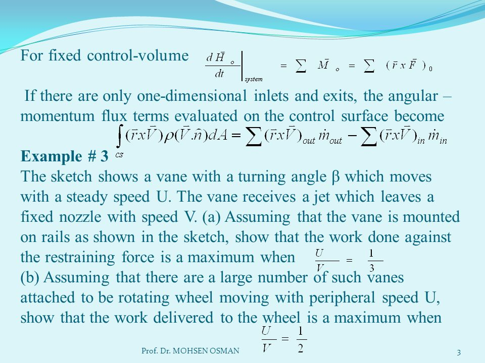 For fixed control-volume If there are only one-dimensional inlets and exits, the angular – momentum flux terms evaluated on the control surface become Example # 3 The sketch shows a vane with a turning angle β which moves with a steady speed U. The vane receives a jet which leaves a fixed nozzle with speed V. (a) Assuming that the vane is mounted on rails as shown in the sketch, show that the work done against the restraining force is a maximum when (b) Assuming that there are a large number of such vanes attached to be rotating wheel moving with peripheral speed U, show that the work delivered to the wheel is a maximum when