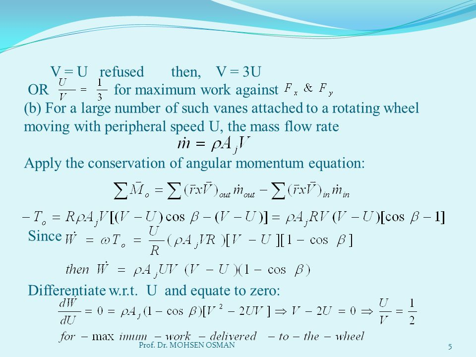 V = U refused then, V = 3U OR for maximum work against (b) For a large number of such vanes attached to a rotating wheel moving with peripheral speed U, the mass flow rate Apply the conservation of angular momentum equation: Since Differentiate w.r.t. U and equate to zero: