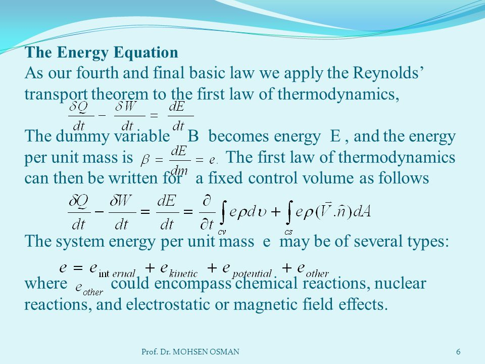 The Energy Equation As our fourth and final basic law we apply the Reynolds' transport theorem to the first law of thermodynamics, The dummy variable B becomes energy E , and the energy per unit mass is The first law of thermodynamics can then be written for a fixed control volume as follows The system energy per unit mass e may be of several types: where could encompass chemical reactions, nuclear reactions, and electrostatic or magnetic field effects.