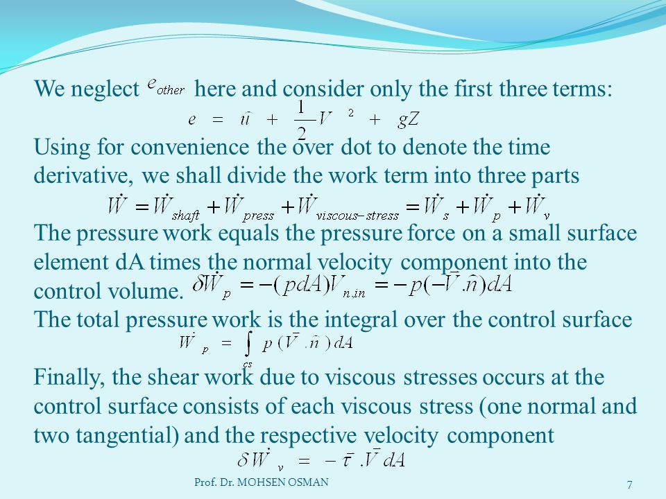 We neglect here and consider only the first three terms: Using for convenience the over dot to denote the time derivative, we shall divide the work term into three parts The pressure work equals the pressure force on a small surface element dA times the normal velocity component into the control volume. The total pressure work is the integral over the control surface Finally, the shear work due to viscous stresses occurs at the control surface consists of each viscous stress (one normal and two tangential) and the respective velocity component