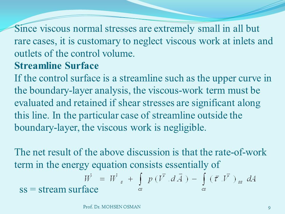 Since viscous normal stresses are extremely small in all but rare cases, it is customary to neglect viscous work at inlets and outlets of the control volume. Streamline Surface If the control surface is a streamline such as the upper curve in the boundary-layer analysis, the viscous-work term must be evaluated and retained if shear stresses are significant along this line. In the particular case of streamline outside the boundary-layer, the viscous work is negligible. The net result of the above discussion is that the rate-of-work term in the energy equation consists essentially of ss = stream surface