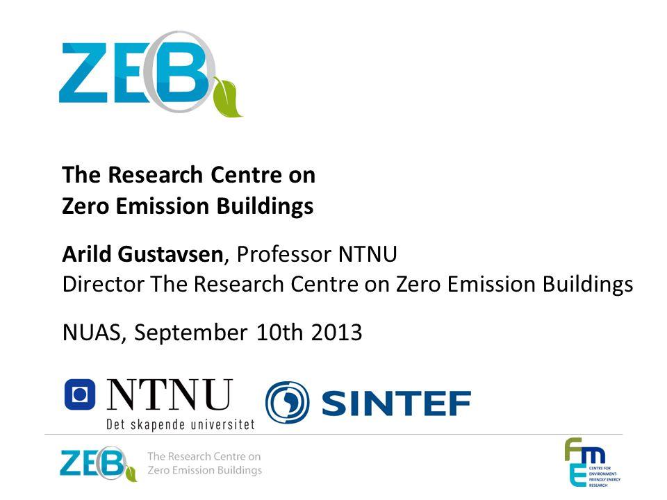 The Research Centre on Zero Emission Buildings Arild Gustavsen, Professor NTNU Director The Research Centre on Zero Emission Buildings NUAS, September 10th 2013