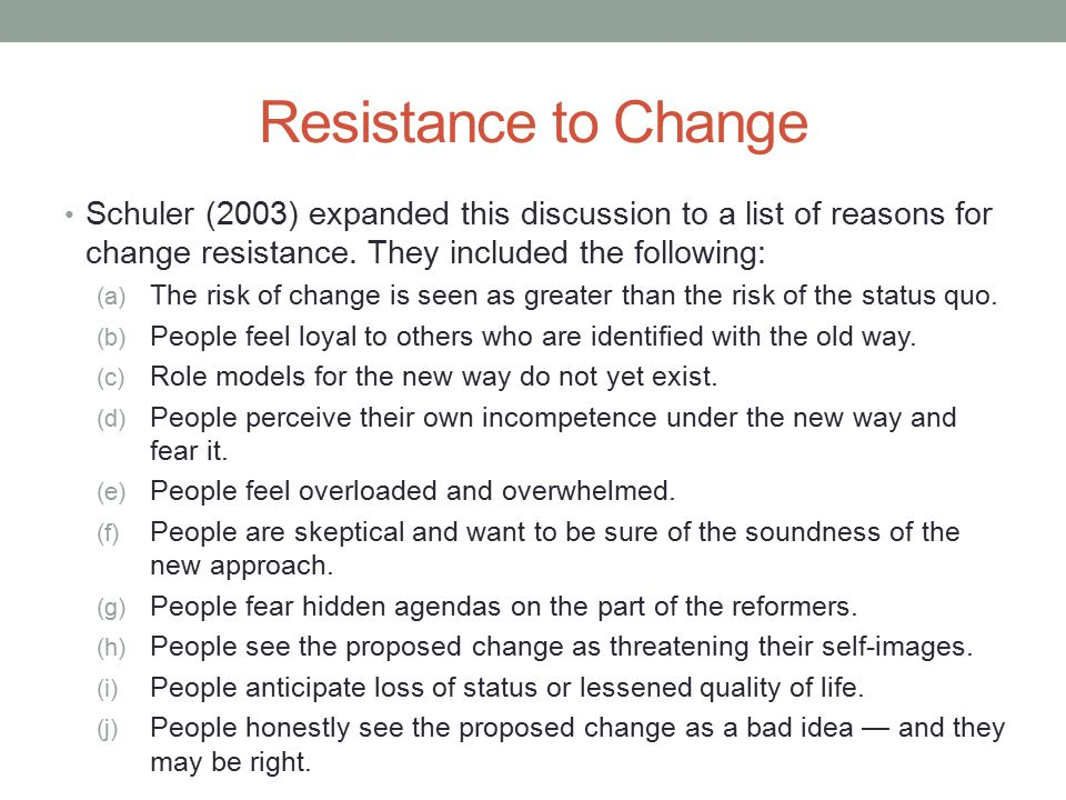 Resistance to Change Schuler (2003) expanded this discussion to a list of reasons for change resistance. They included the following: