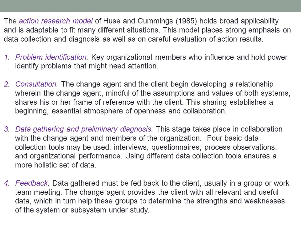 The action research model of Huse and Cummings (1985) holds broad applicability and is adaptable to fit many different situations. This model places strong emphasis on data collection and diagnosis as well as on careful evaluation of action results.