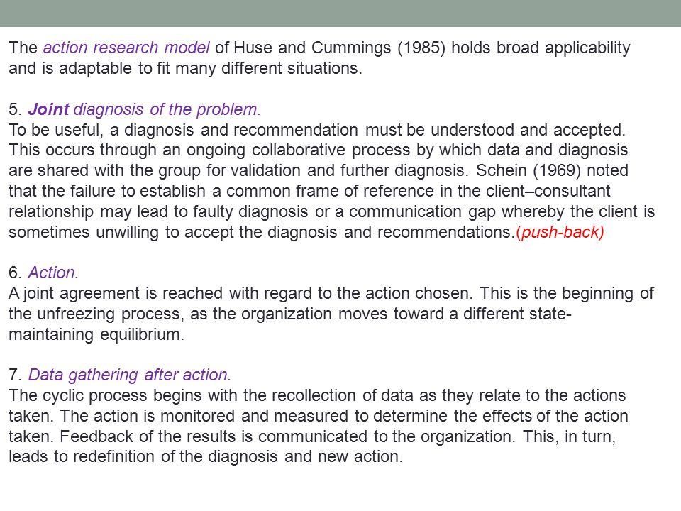 The action research model of Huse and Cummings (1985) holds broad applicability and is adaptable to fit many different situations.