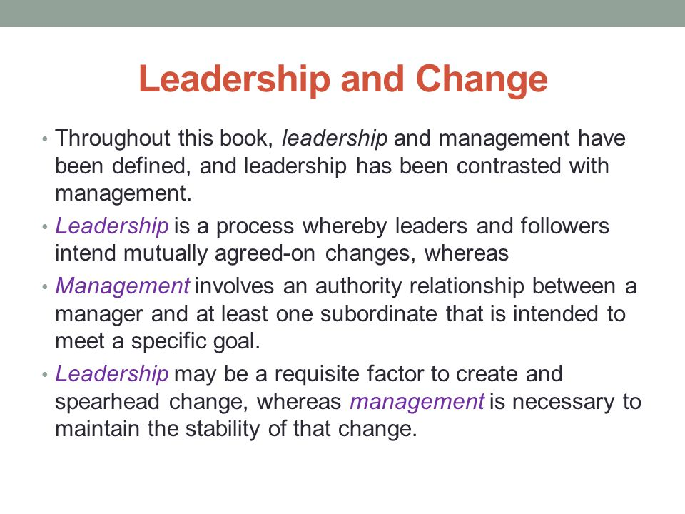 Leadership and Change Throughout this book, leadership and management have been defined, and leadership has been contrasted with management.