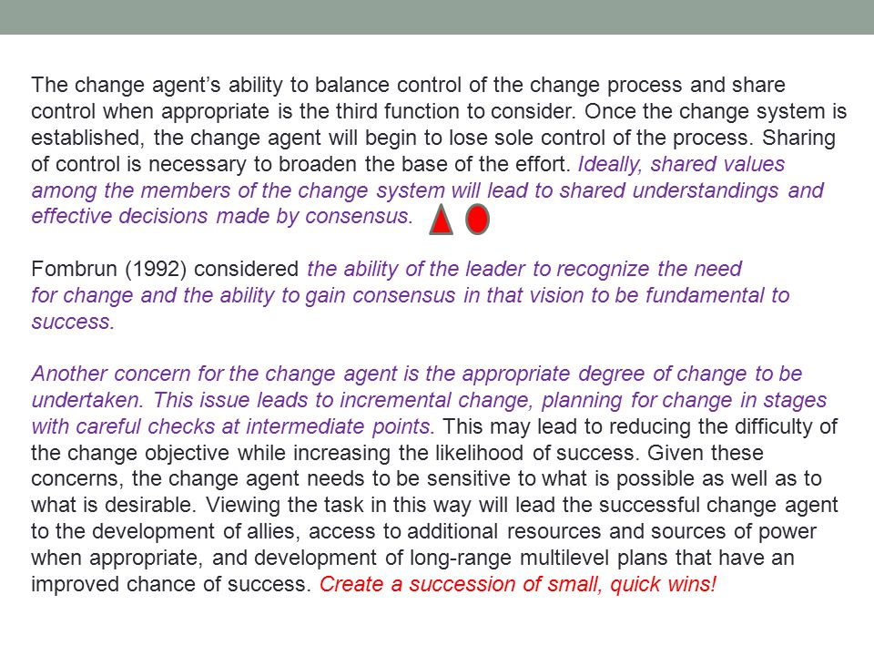 The change agent's ability to balance control of the change process and share control when appropriate is the third function to consider. Once the change system is established, the change agent will begin to lose sole control of the process. Sharing of control is necessary to broaden the base of the effort. Ideally, shared values among the members of the change system will lead to shared understandings and effective decisions made by consensus.