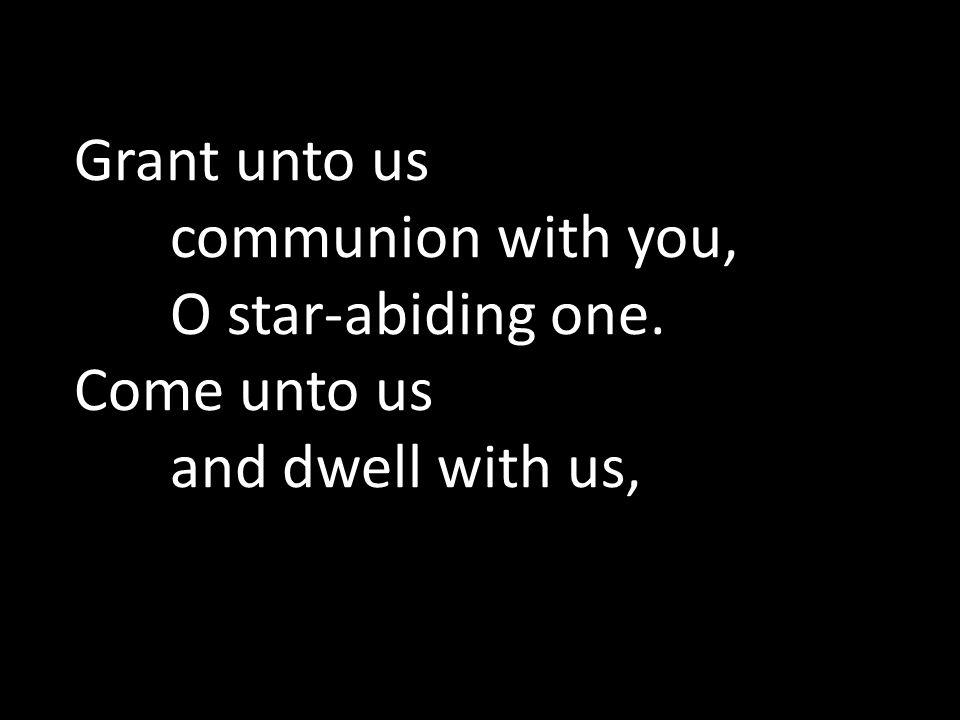 Grant unto us. communion with you,. O star-abiding one. Come unto us