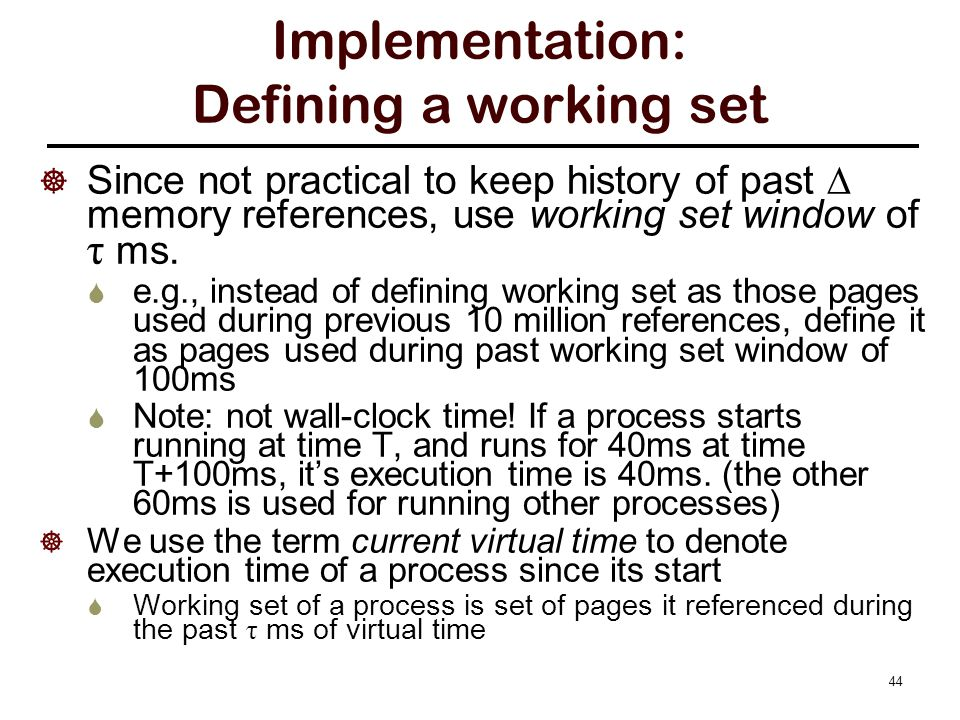 Working set algorithm Recall: the R bit of a PTE is cleared every clock period. Assume the working set window τ ms spans multiple clock periods.