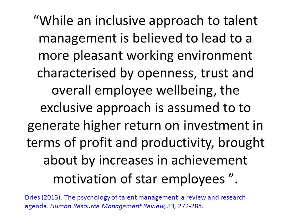 While an inclusive approach to talent management is believed to lead to a more pleasant working environment characterised by openness, trust and overall employee wellbeing, the exclusive approach is assumed to to generate higher return on investment in terms of profit and productivity, brought about by increases in achievement motivation of star employees .