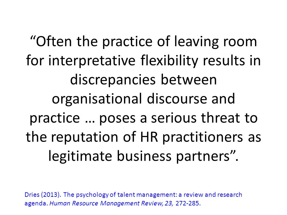 Often the practice of leaving room for interpretative flexibility results in discrepancies between organisational discourse and practice … poses a serious threat to the reputation of HR practitioners as legitimate business partners .