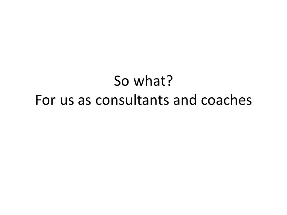 So what For us as consultants and coaches
