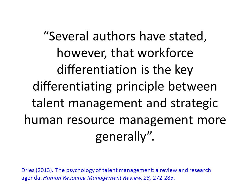 Several authors have stated, however, that workforce differentiation is the key differentiating principle between talent management and strategic human resource management more generally .