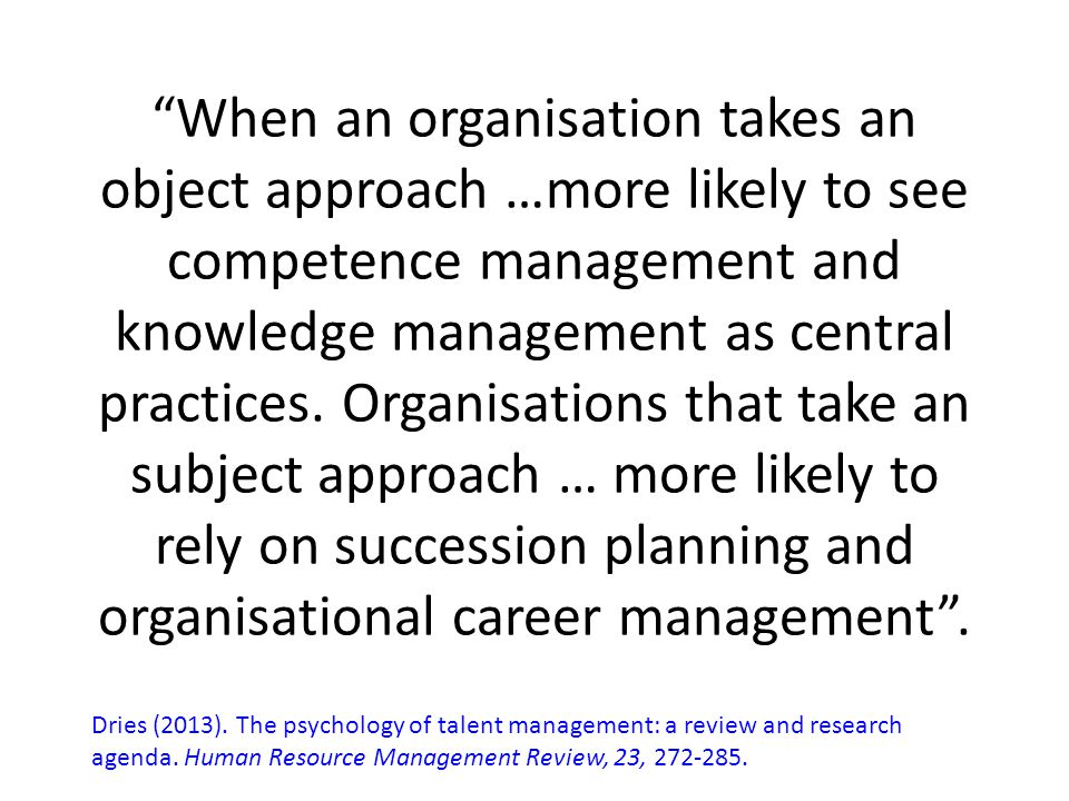 When an organisation takes an object approach …more likely to see competence management and knowledge management as central practices. Organisations that take an subject approach … more likely to rely on succession planning and organisational career management .