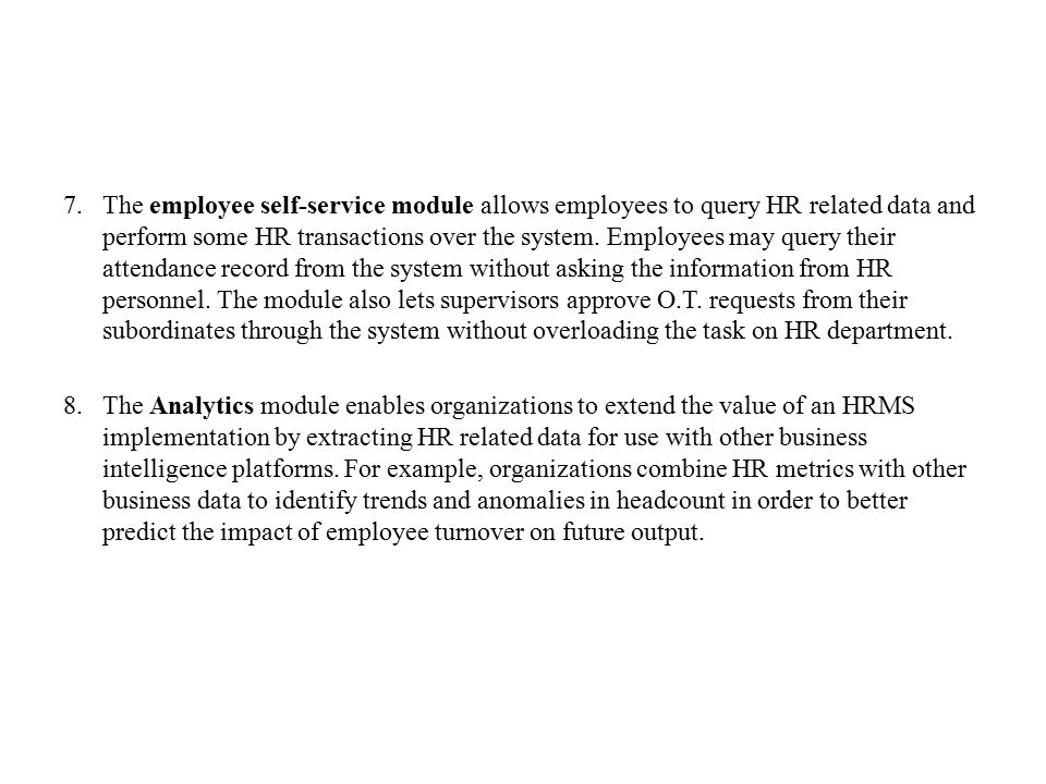 The employee self-service module allows employees to query HR related data and perform some HR transactions over the system. Employees may query their attendance record from the system without asking the information from HR personnel. The module also lets supervisors approve O.T. requests from their subordinates through the system without overloading the task on HR department.