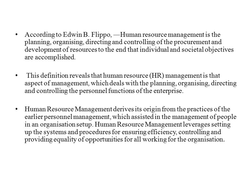 According to Edwin B. Flippo, ―Human resource management is the planning, organising, directing and controlling of the procurement and development of resources to the end that individual and societal objectives are accomplished.