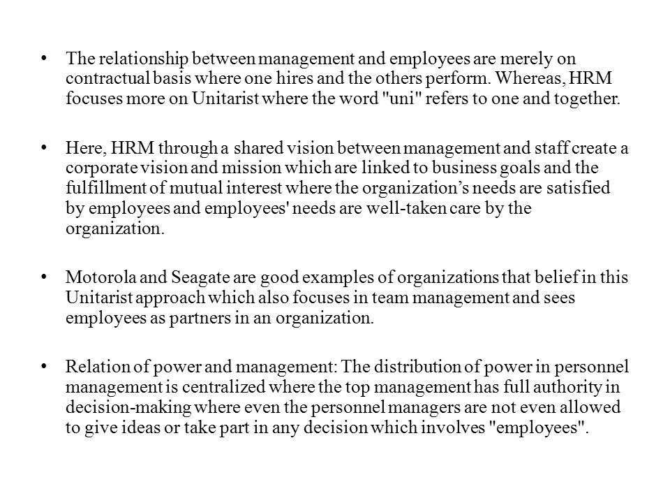 The relationship between management and employees are merely on contractual basis where one hires and the others perform. Whereas, HRM focuses more on Unitarist where the word uni refers to one and together.