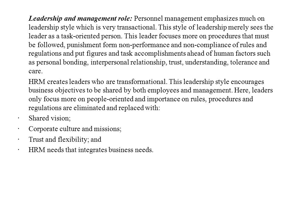 Leadership and management role: Personnel management emphasizes much on leadership style which is very transactional. This style of leadership merely sees the leader as a task-oriented person. This leader focuses more on procedures that must be followed, punishment form non-performance and non-compliance of rules and regulations and put figures and task accomplishments ahead of human factors such as personal bonding, interpersonal relationship, trust, understanding, tolerance and care.