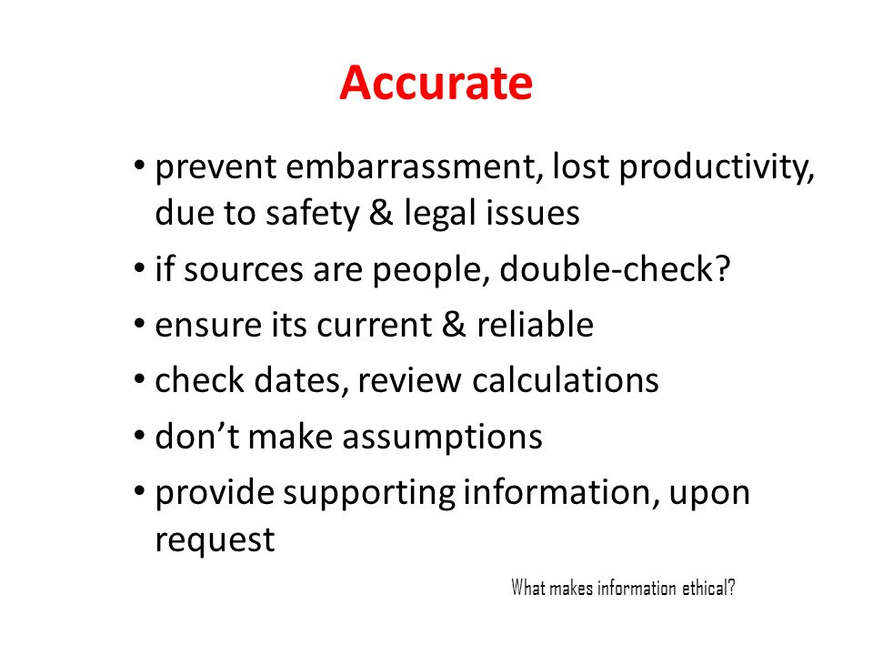 Accurate prevent embarrassment, lost productivity, due to safety & legal issues. if sources are people, double-check
