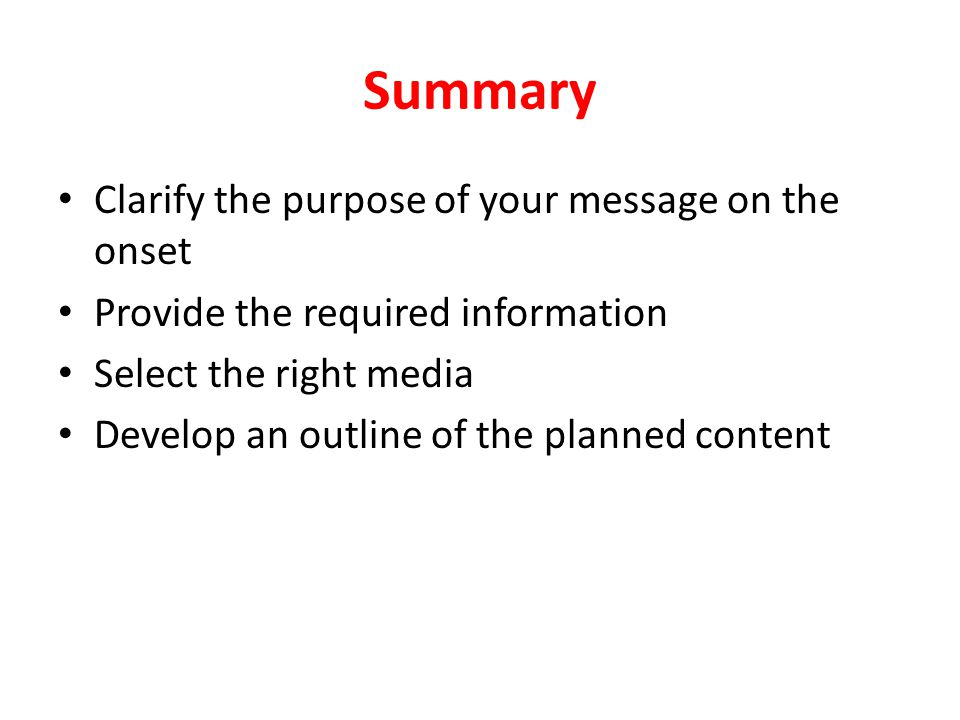 Summary Clarify the purpose of your message on the onset