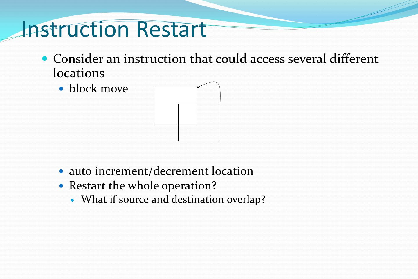 Instruction Restart Consider an instruction that could access several different locations. block move.