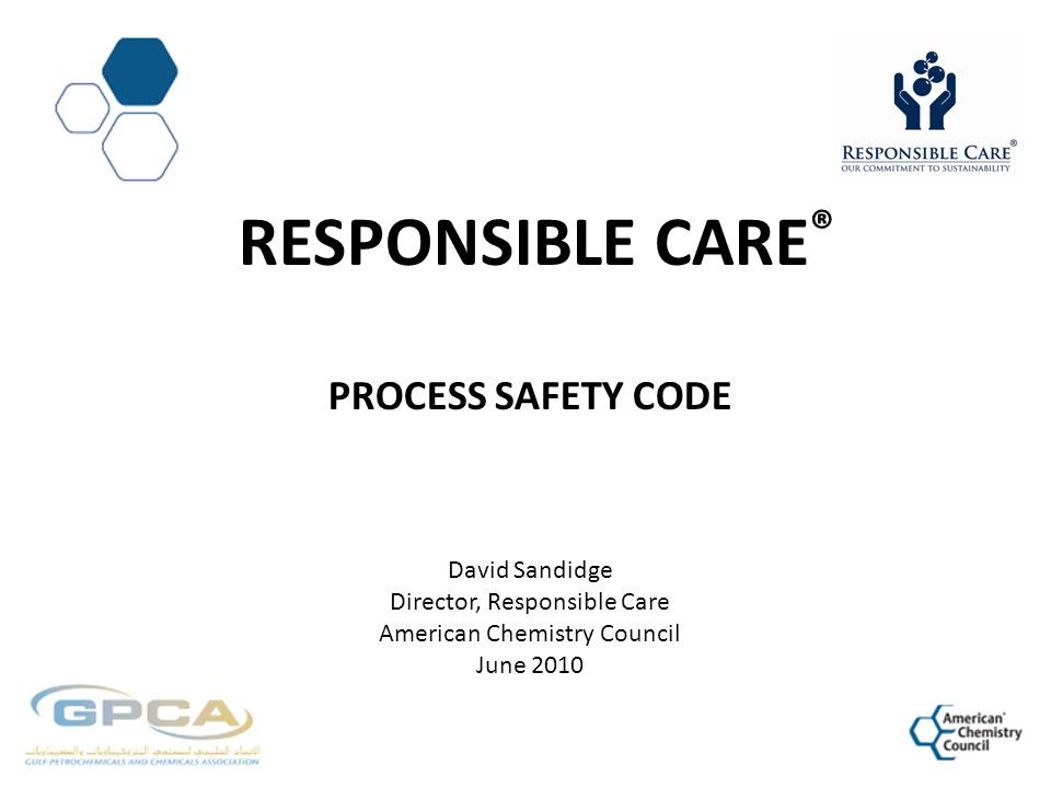 Responsible CarE® Process Safety Code David Sandidge Director, Responsible Care American Chemistry Council June 2010