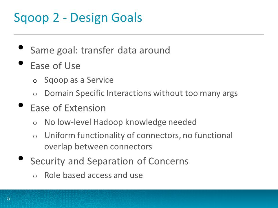Sqoop 2 - Design Goals Same goal: transfer data around Ease of Use
